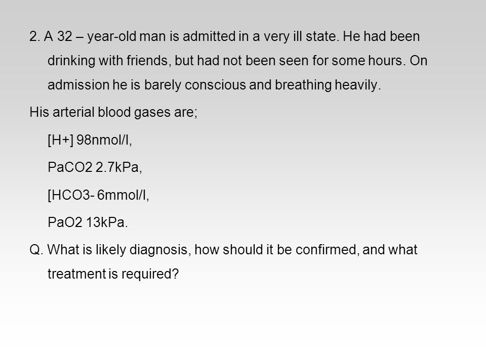 2. A 32 – year-old man is admitted in a very ill state. He had been drinking with friends, but had not been seen for some hours. On admission he is ba