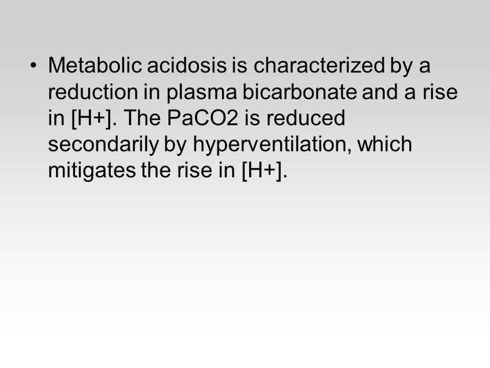 Metabolic acidosis is characterized by a reduction in plasma bicarbonate and a rise in [H+]. The PaCO2 is reduced secondarily by hyperventilation, whi