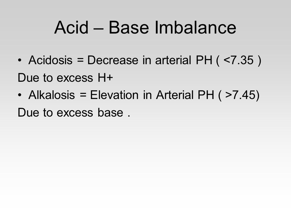 Acid – Base Imbalance Acidosis = Decrease in arterial PH ( <7.35 ) Due to excess H+ Alkalosis = Elevation in Arterial PH ( >7.45) Due to excess base.