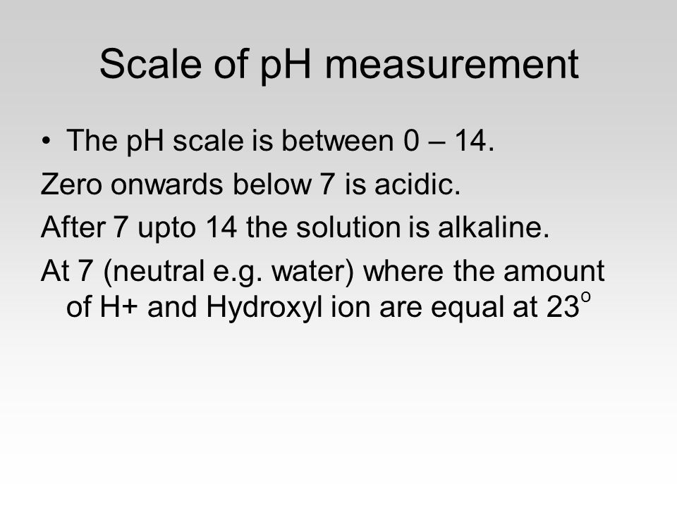 Scale of pH measurement The pH scale is between 0 – 14.