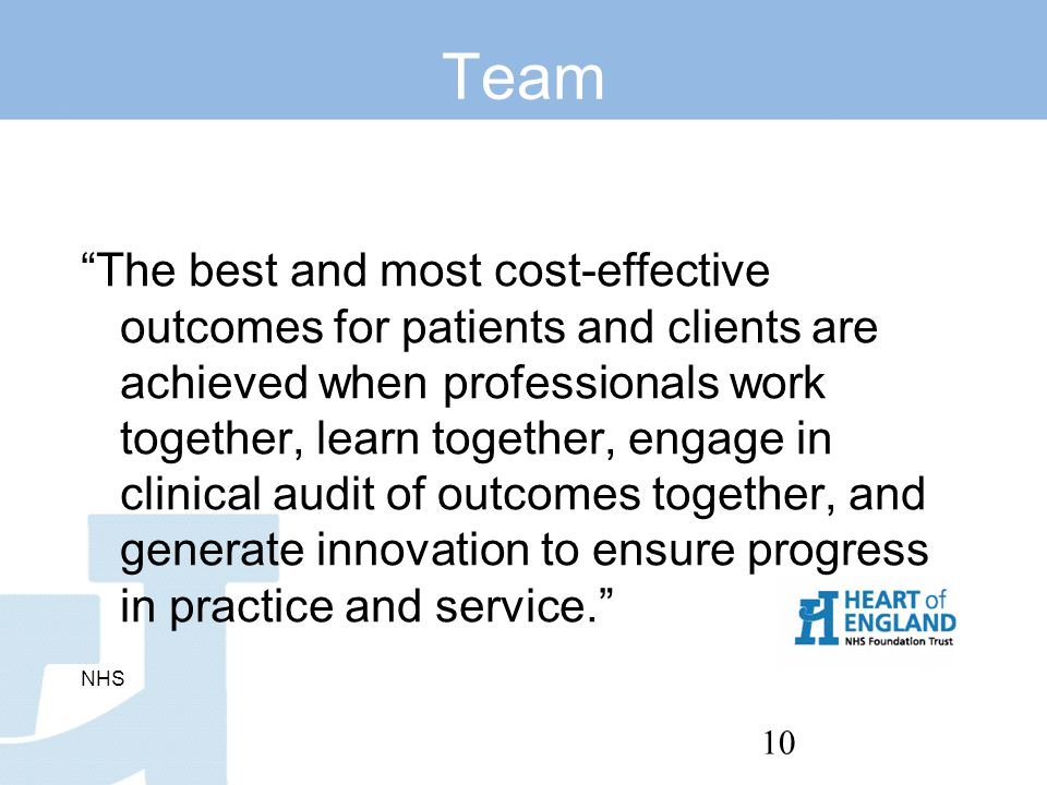 10 Team The best and most cost-effective outcomes for patients and clients are achieved when professionals work together, learn together, engage in clinical audit of outcomes together, and generate innovation to ensure progress in practice and service. NHS