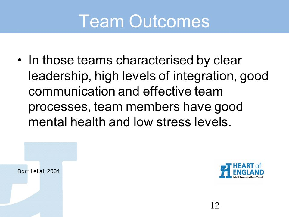 12 Team Outcomes In those teams characterised by clear leadership, high levels of integration, good communication and effective team processes, team members have good mental health and low stress levels.