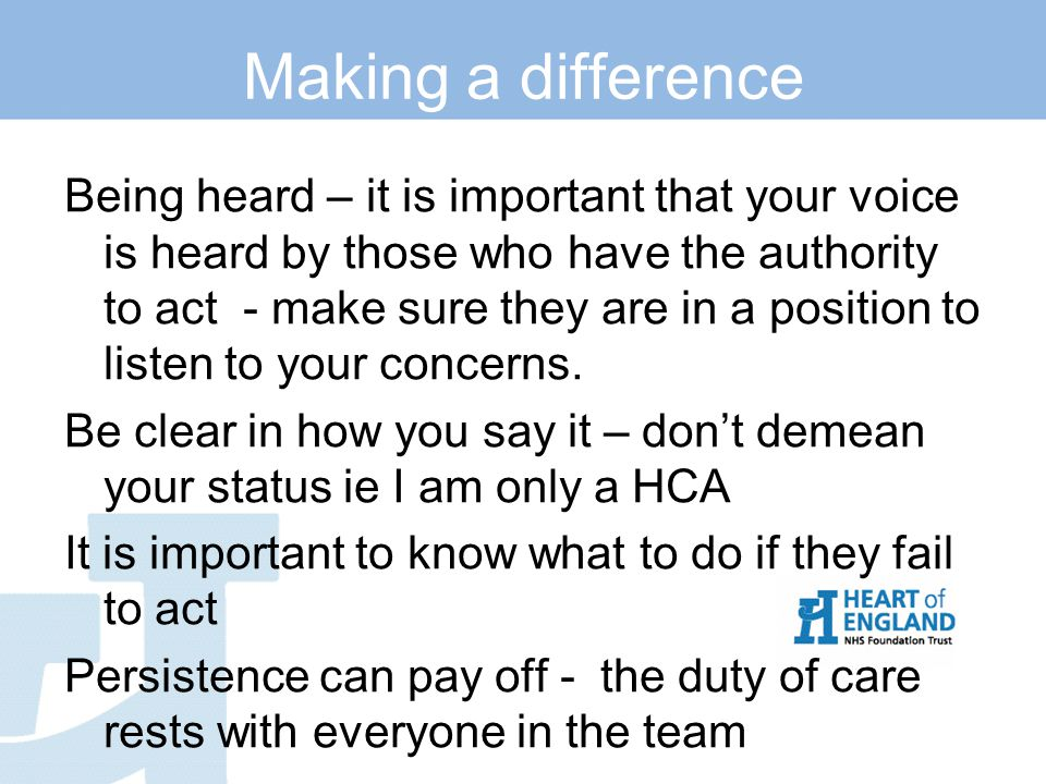 Making a difference Being heard – it is important that your voice is heard by those who have the authority to act - make sure they are in a position to listen to your concerns.
