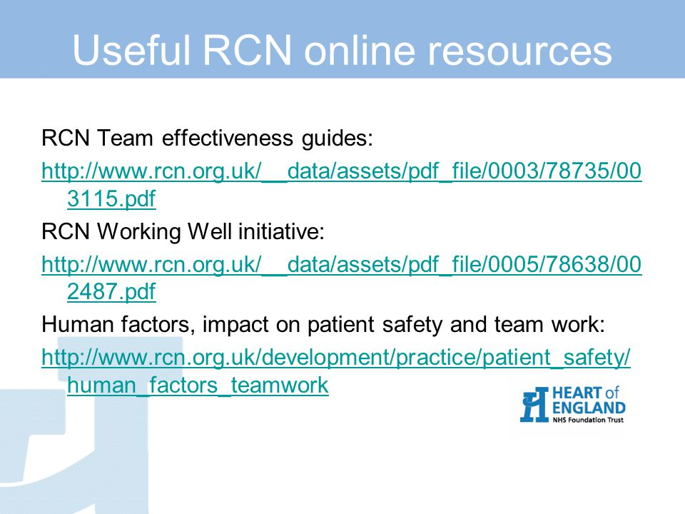 Useful RCN online resources RCN Team effectiveness guides: http://www.rcn.org.uk/__data/assets/pdf_file/0003/78735/00 3115.pdf RCN Working Well initiative: http://www.rcn.org.uk/__data/assets/pdf_file/0005/78638/00 2487.pdf Human factors, impact on patient safety and team work: http://www.rcn.org.uk/development/practice/patient_safety/ human_factors_teamwork