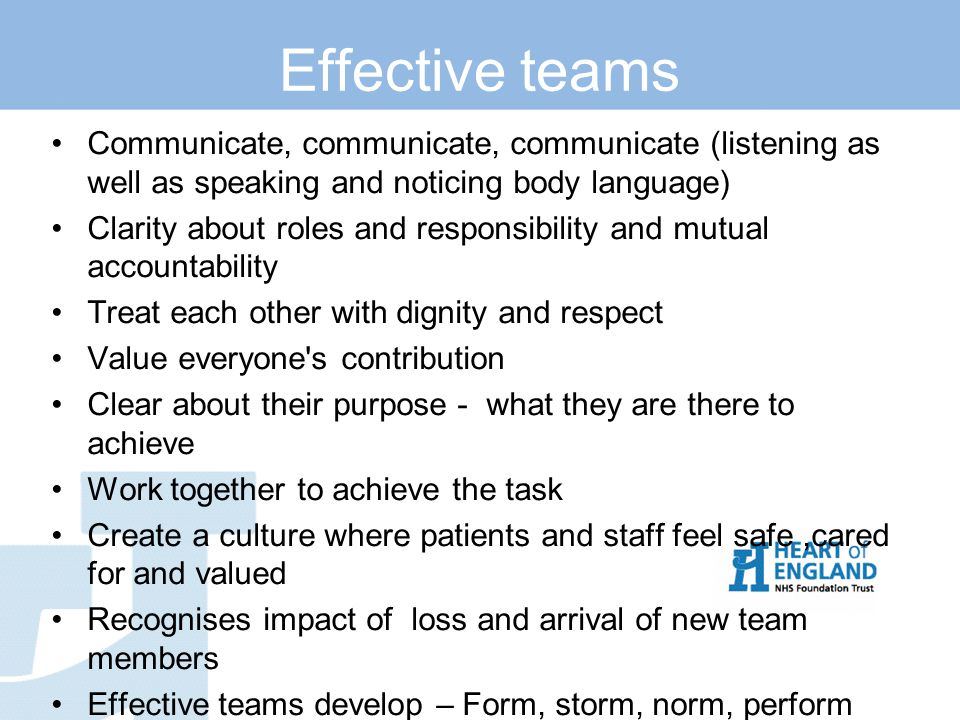 Effective teams Communicate, communicate, communicate (listening as well as speaking and noticing body language) Clarity about roles and responsibility and mutual accountability Treat each other with dignity and respect Value everyone s contribution Clear about their purpose - what they are there to achieve Work together to achieve the task Create a culture where patients and staff feel safe,cared for and valued Recognises impact of loss and arrival of new team members Effective teams develop – Form, storm, norm, perform