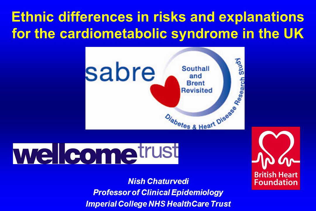 Ethnic differences in risks and explanations for the cardiometabolic syndrome in the UK Nish Chaturvedi Professor of Clinical Epidemiology Imperial College NHS HealthCare Trust