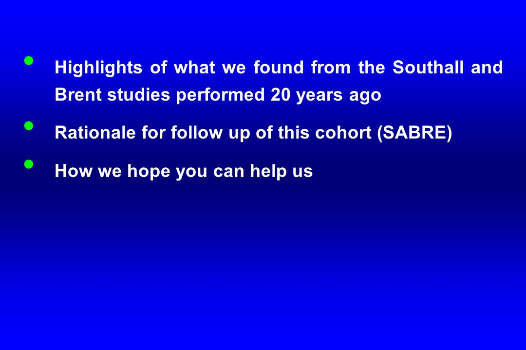 Highlights of what we found from the Southall and Brent studies performed 20 years ago Rationale for follow up of this cohort (SABRE) How we hope you can help us