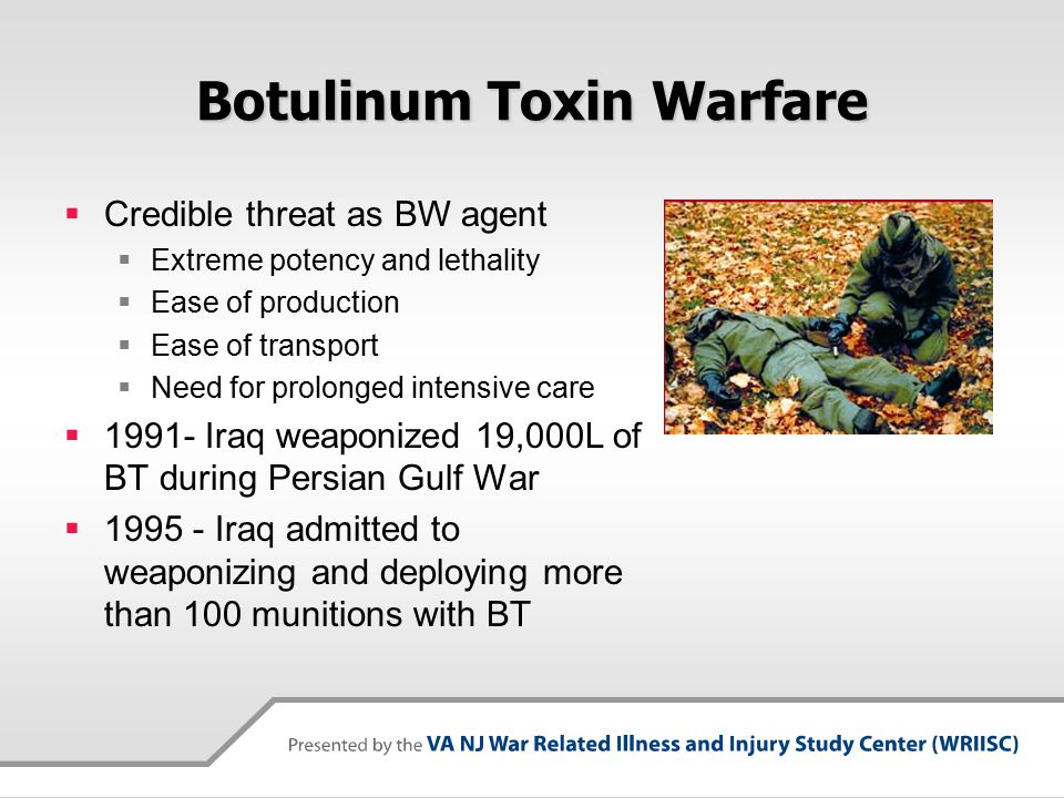 Botulinum Toxin Warfare  Credible threat as BW agent  Extreme potency and lethality  Ease of production  Ease of transport  Need for prolonged intensive care  1991- Iraq weaponized 19,000L of BT during Persian Gulf War  1995 - Iraq admitted to weaponizing and deploying more than 100 munitions with BT