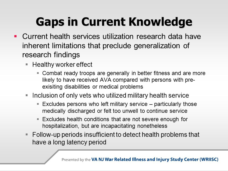 Gaps in Current Knowledge  Current health services utilization research data have inherent limitations that preclude generalization of research findings  Healthy worker effect  Combat ready troops are generally in better fitness and are more likely to have received AVA compared with persons with pre- exisiting disabilities or medical problems  Inclusion of only vets who utilized military health service  Excludes persons who left military service – particularly those medically discharged or felt too unwell to continue service  Excludes health conditions that are not severe enough for hospitalization, but are incapacitating nonetheless  Follow-up periods insufficient to detect health problems that have a long latency period