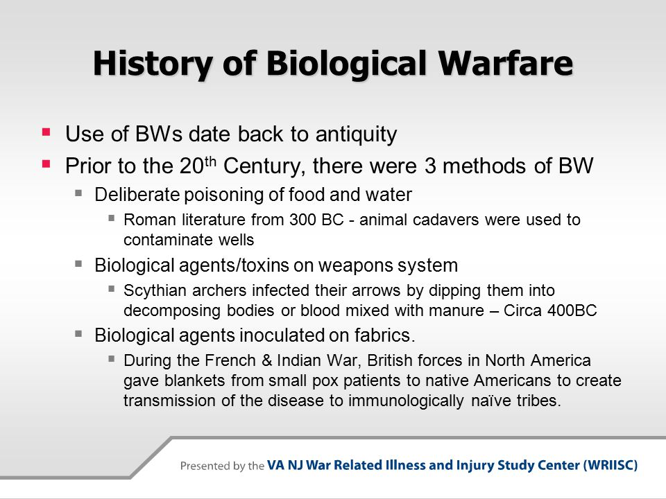 History of Biological Warfare  Use of BWs date back to antiquity  Prior to the 20 th Century, there were 3 methods of BW  Deliberate poisoning of food and water  Roman literature from 300 BC - animal cadavers were used to contaminate wells  Biological agents/toxins on weapons system  Scythian archers infected their arrows by dipping them into decomposing bodies or blood mixed with manure – Circa 400BC  Biological agents inoculated on fabrics.