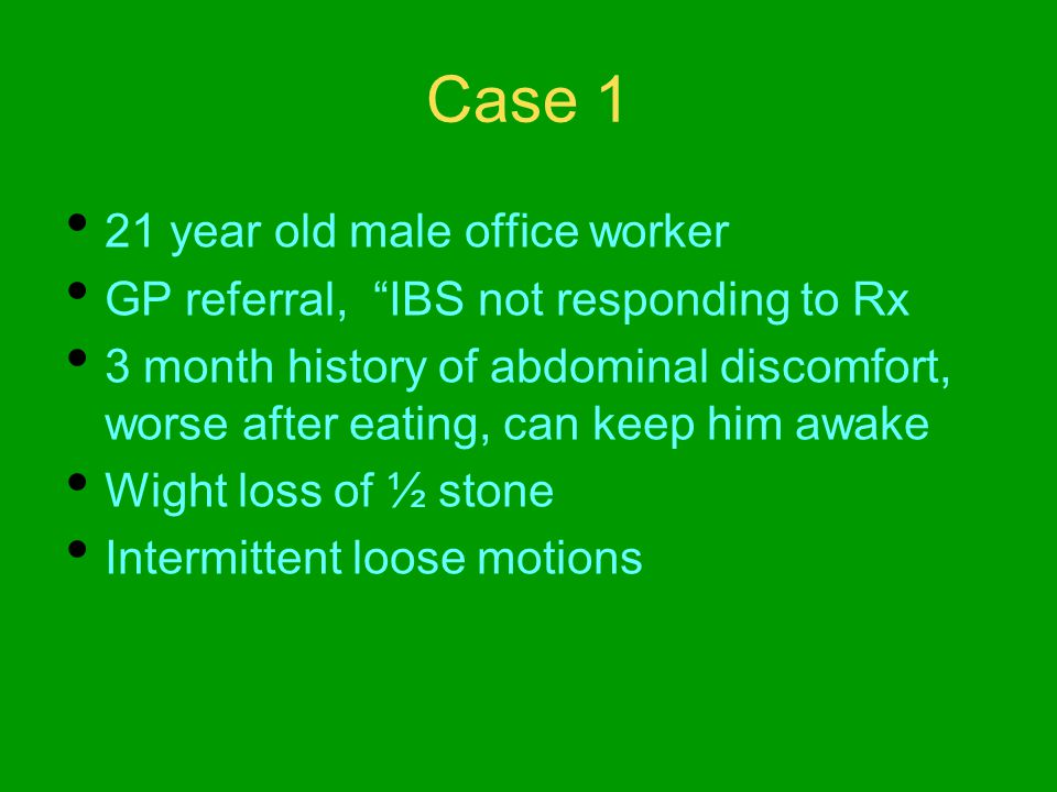 Case 1 21 year old male office worker GP referral, IBS not responding to Rx 3 month history of abdominal discomfort, worse after eating, can keep him awake Wight loss of ½ stone Intermittent loose motions