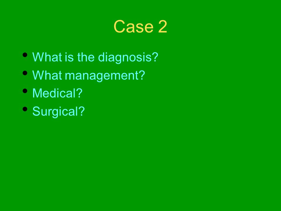 Case 2 What is the diagnosis What management Medical Surgical