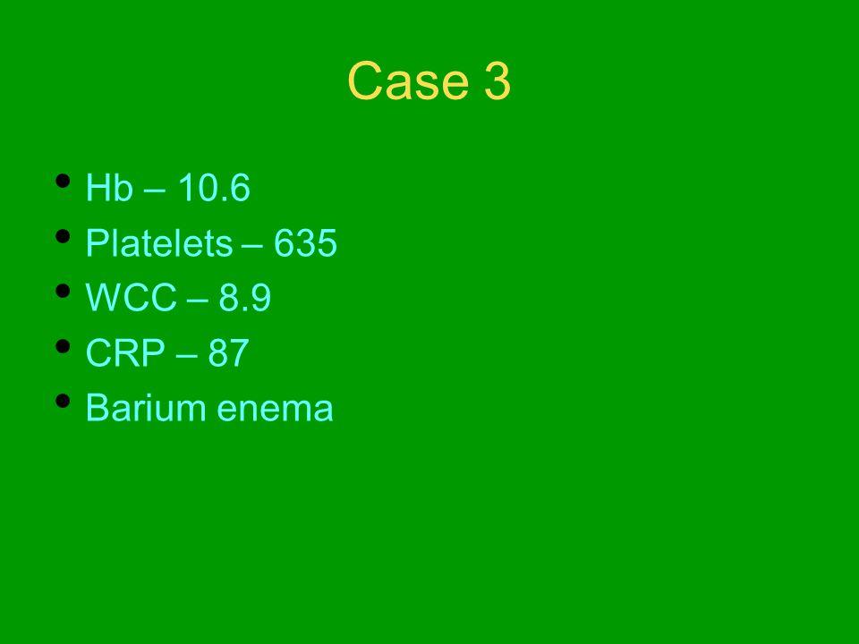 Case 3 Hb – 10.6 Platelets – 635 WCC – 8.9 CRP – 87 Barium enema