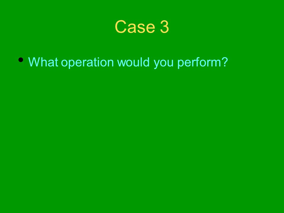 Case 3 What operation would you perform