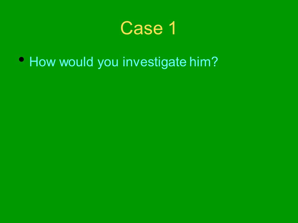 Case 1 How would you investigate him