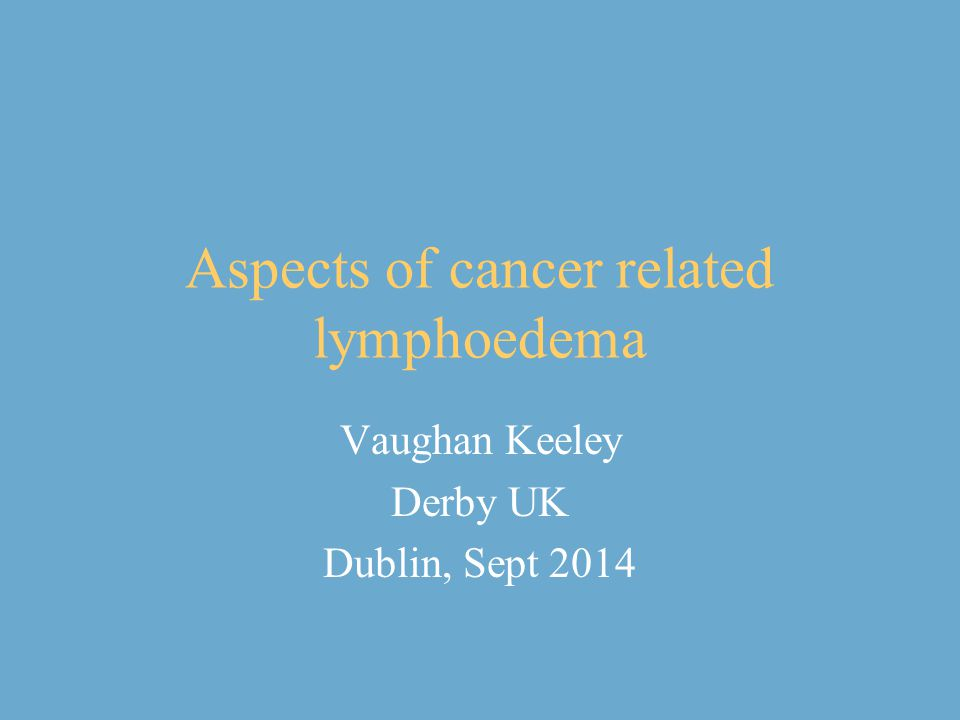 Aspects of cancer related lymphoedema Vaughan Keeley Derby UK Dublin, Sept 2014