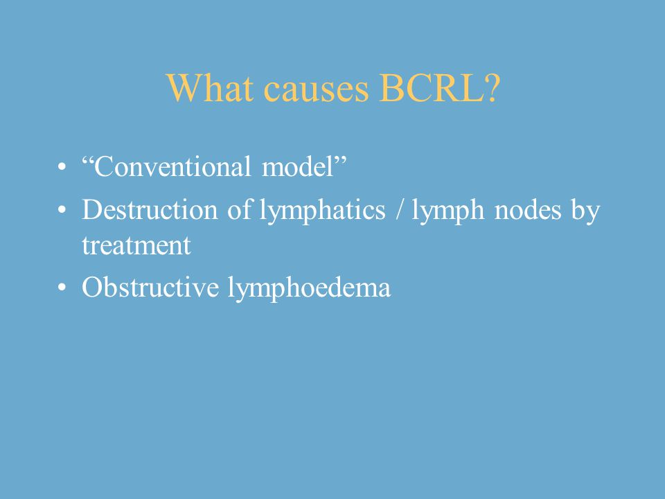 "What causes BCRL? ""Conventional model"" Destruction of lymphatics / lymph nodes by treatment Obstructive lymphoedema"