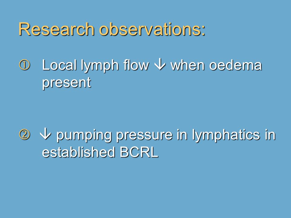 Research observations:  Local lymph flow  when oedema present   pumping pressure in lymphatics in established BCRL