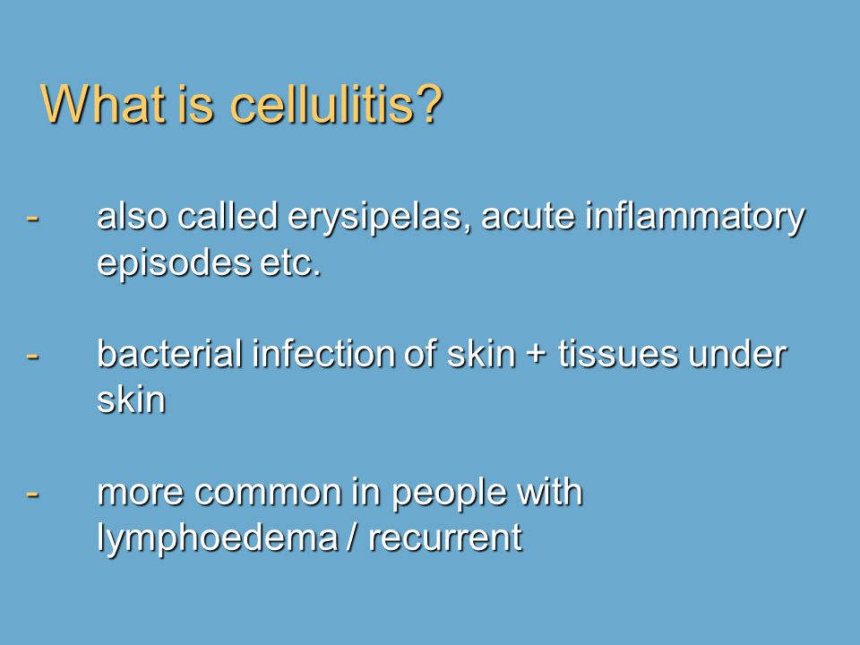 What is cellulitis? -also called erysipelas, acute inflammatory episodes etc. -bacterial infection of skin + tissues under skin -more common in people