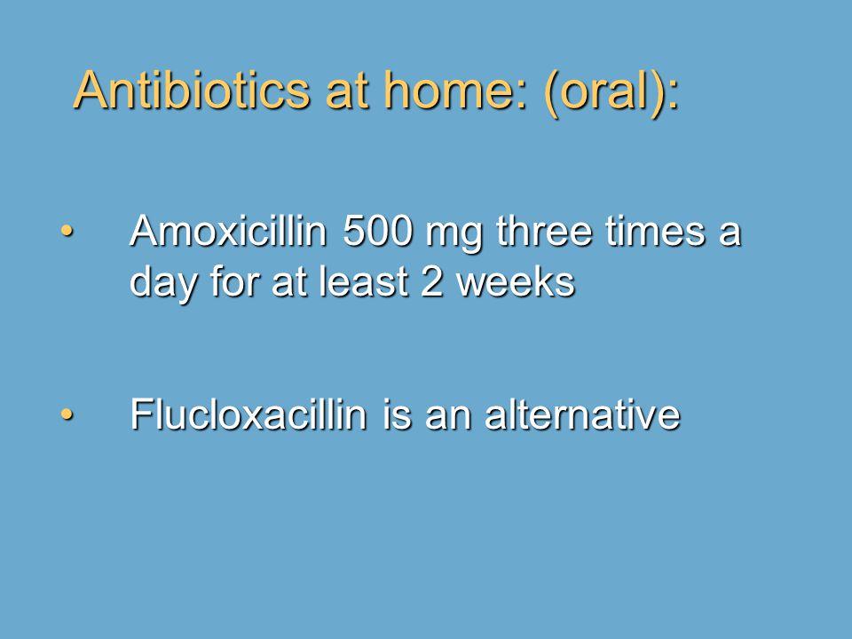 Antibiotics at home: (oral): Amoxicillin 500 mg three times a day for at least 2 weeksAmoxicillin 500 mg three times a day for at least 2 weeks Flucloxacillin is an alternativeFlucloxacillin is an alternative