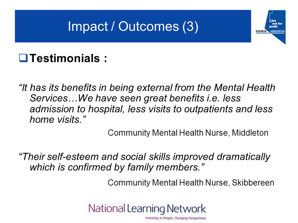 Impact / Outcomes (3)  Testimonials : It has its benefits in being external from the Mental Health Services…We have seen great benefits i.e.