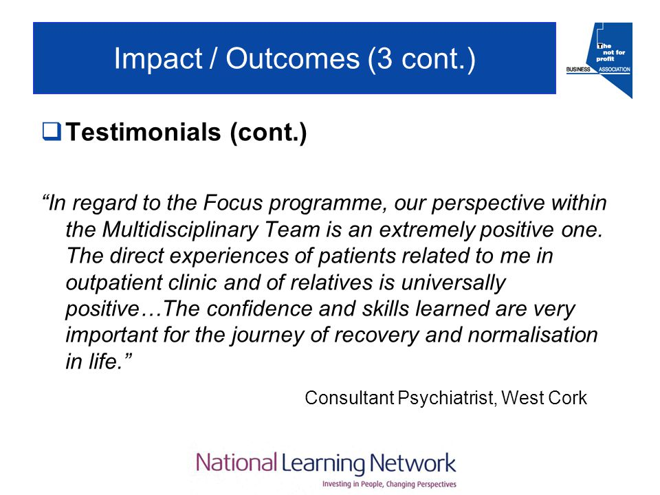 Impact / Outcomes (3 cont.)  Testimonials (cont.) In regard to the Focus programme, our perspective within the Multidisciplinary Team is an extremely positive one.