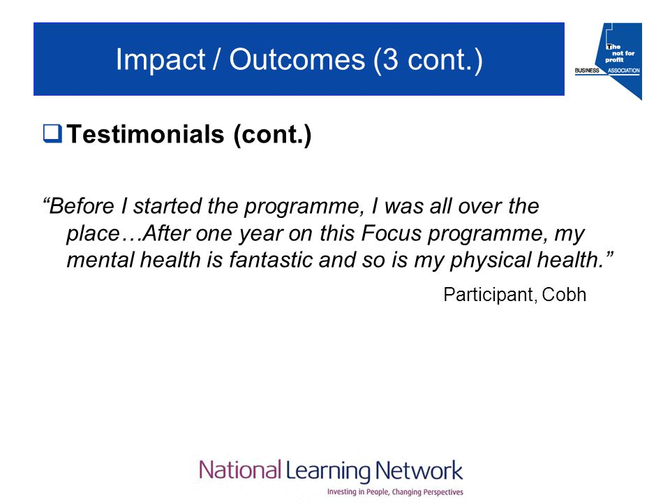 Impact / Outcomes (3 cont.)  Testimonials (cont.) Before I started the programme, I was all over the place…After one year on this Focus programme, my mental health is fantastic and so is my physical health. Participant, Cobh