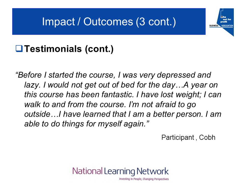 Impact / Outcomes (3 cont.)  Testimonials (cont.) Before I started the course, I was very depressed and lazy.