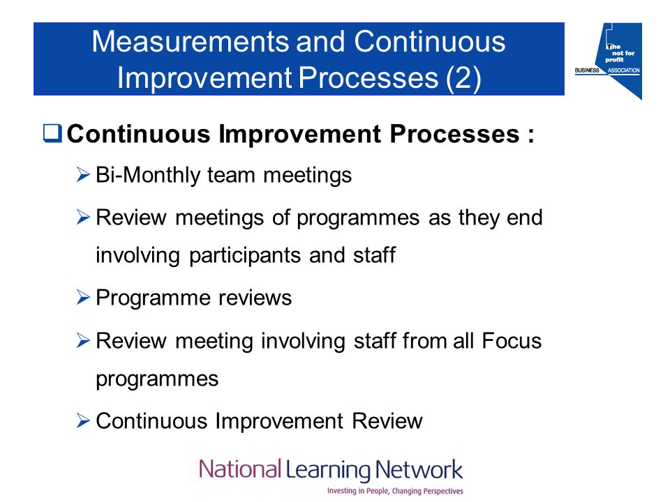 Measurements and Continuous Improvement Processes (2)  Continuous Improvement Processes :  Bi-Monthly team meetings  Review meetings of programmes as they end involving participants and staff  Programme reviews  Review meeting involving staff from all Focus programmes  Continuous Improvement Review
