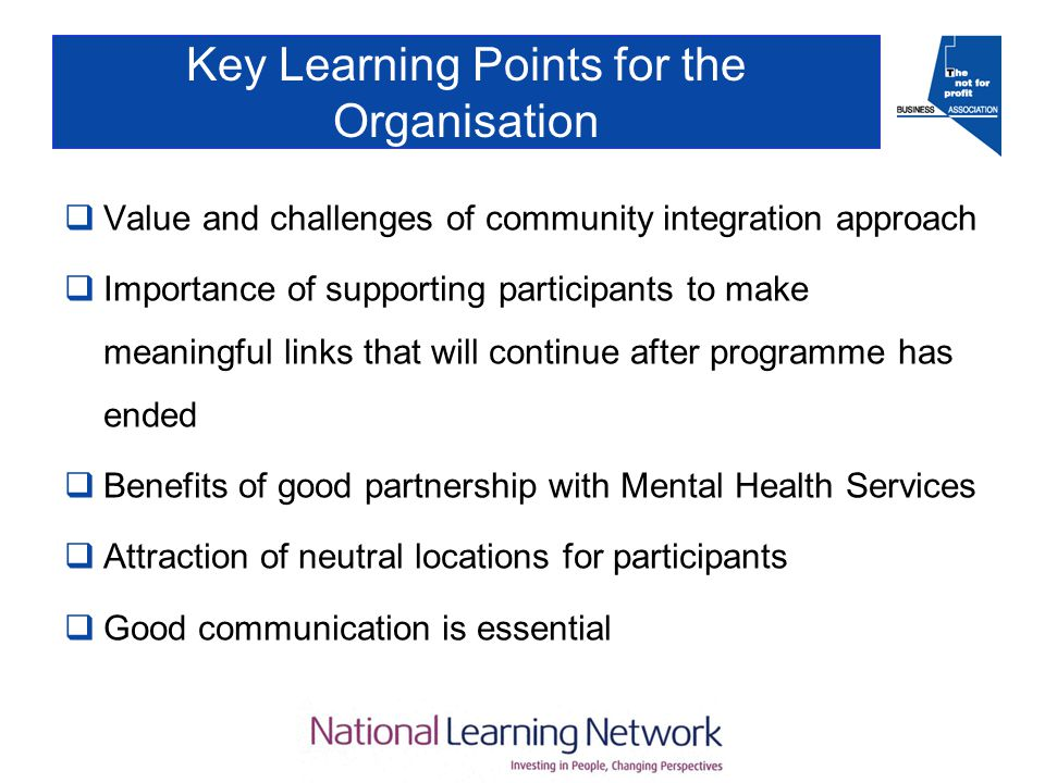 Key Learning Points for the Organisation  Value and challenges of community integration approach  Importance of supporting participants to make meaningful links that will continue after programme has ended  Benefits of good partnership with Mental Health Services  Attraction of neutral locations for participants  Good communication is essential