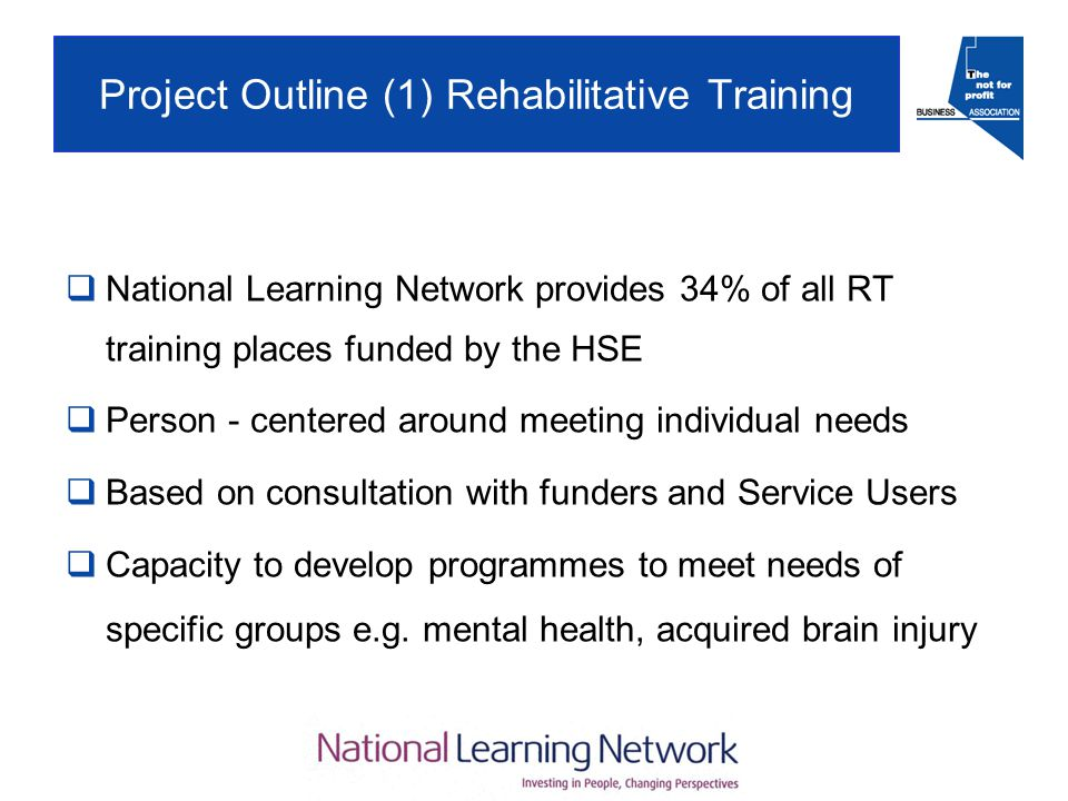 Project Outline (1) Rehabilitative Training  National Learning Network provides 34% of all RT training places funded by the HSE  Person - centered around meeting individual needs  Based on consultation with funders and Service Users  Capacity to develop programmes to meet needs of specific groups e.g.
