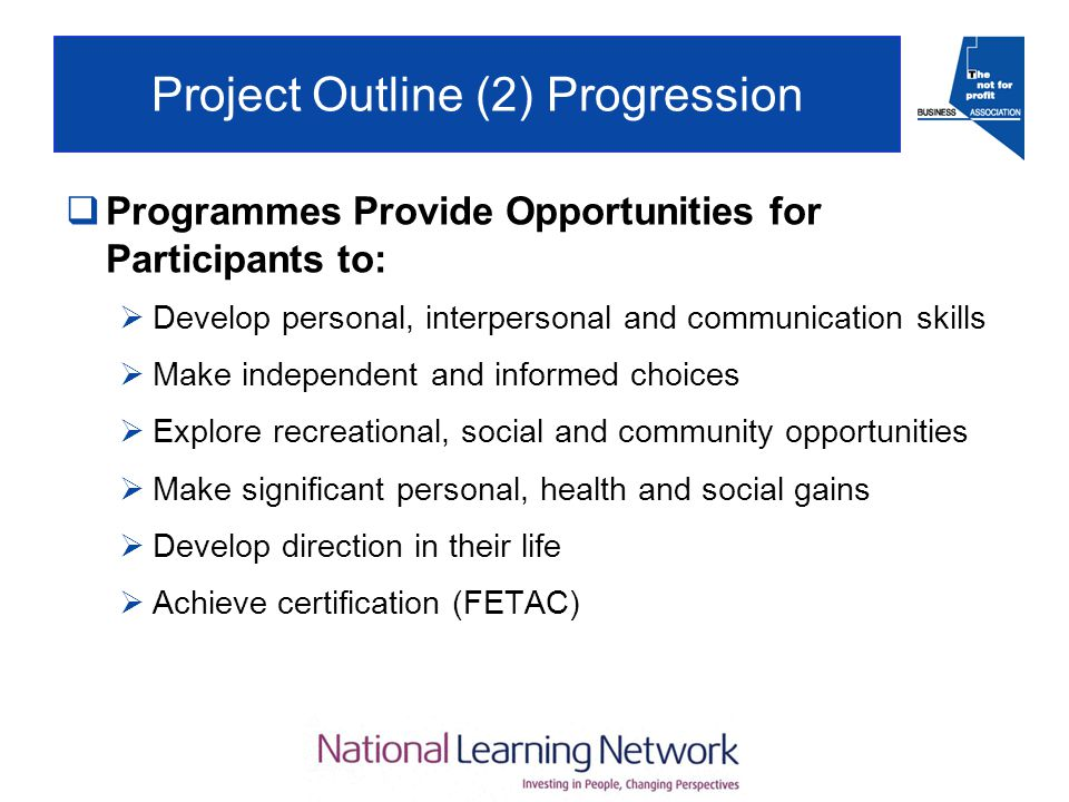 Project Outline (2) Progression  Programmes Provide Opportunities for Participants to:  Develop personal, interpersonal and communication skills  Make independent and informed choices  Explore recreational, social and community opportunities  Make significant personal, health and social gains  Develop direction in their life  Achieve certification (FETAC)