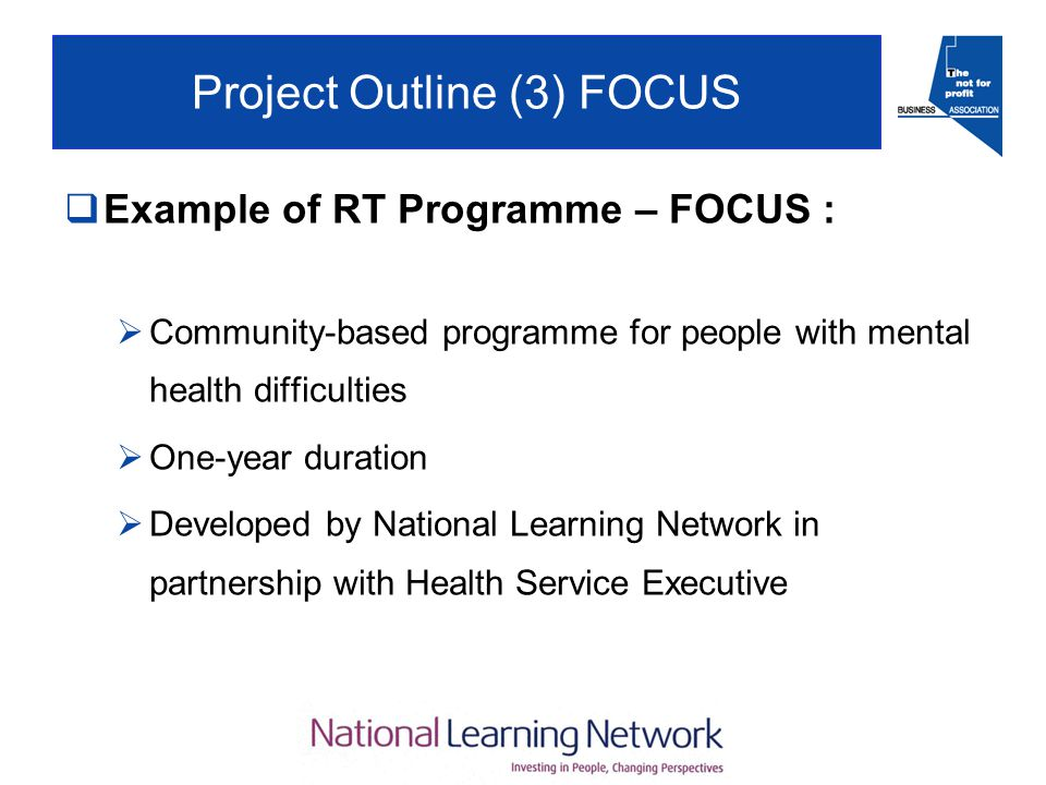 Project Outline (3) FOCUS  Example of RT Programme – FOCUS :  Community-based programme for people with mental health difficulties  One-year duration  Developed by National Learning Network in partnership with Health Service Executive