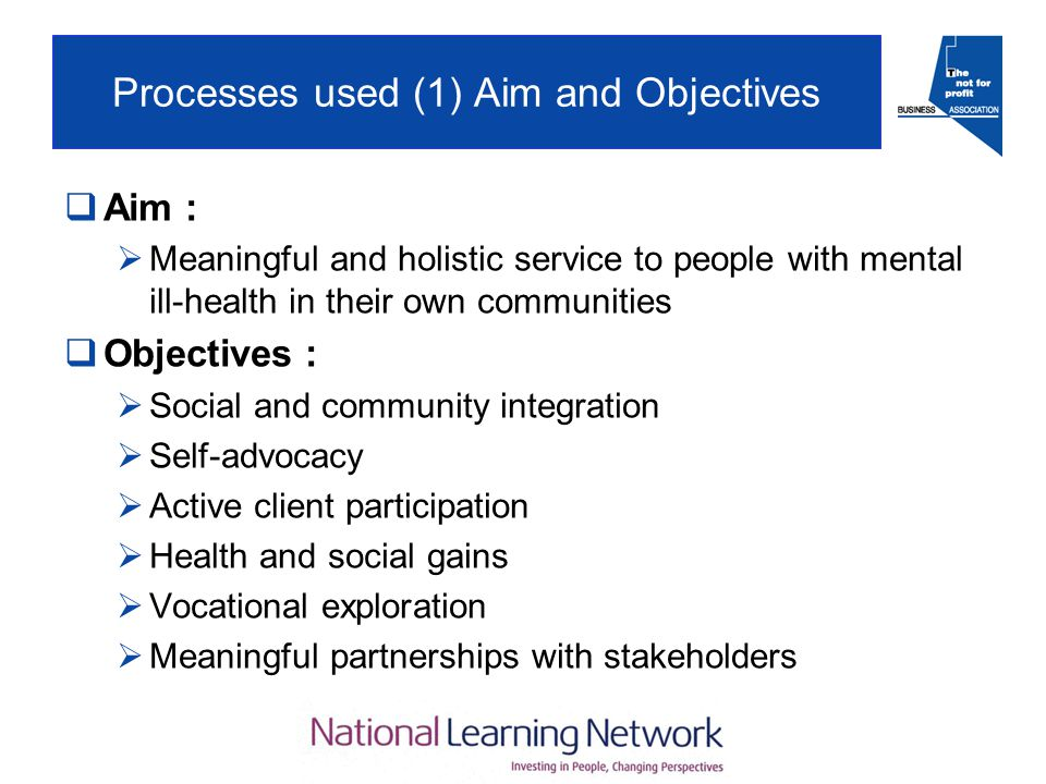 Processes used (1) Aim and Objectives  Aim :  Meaningful and holistic service to people with mental ill-health in their own communities  Objectives :  Social and community integration  Self-advocacy  Active client participation  Health and social gains  Vocational exploration  Meaningful partnerships with stakeholders