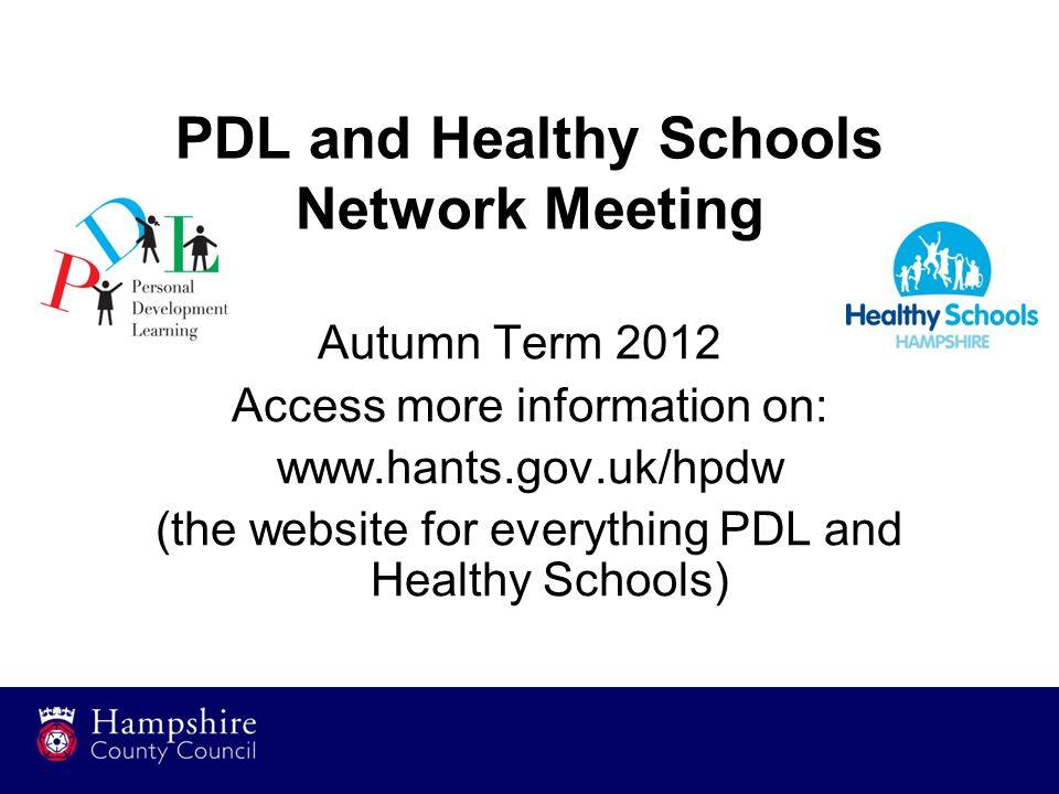 PDL and Healthy Schools Network Meeting Autumn Term 2012 Access more information on: www.hants.gov.uk/hpdw (the website for everything PDL and Healthy
