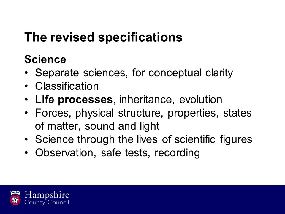 The revised specifications Science Separate sciences, for conceptual clarity Classification Life processes, inheritance, evolution Forces, physical structure, properties, states of matter, sound and light Science through the lives of scientific figures Observation, safe tests, recording