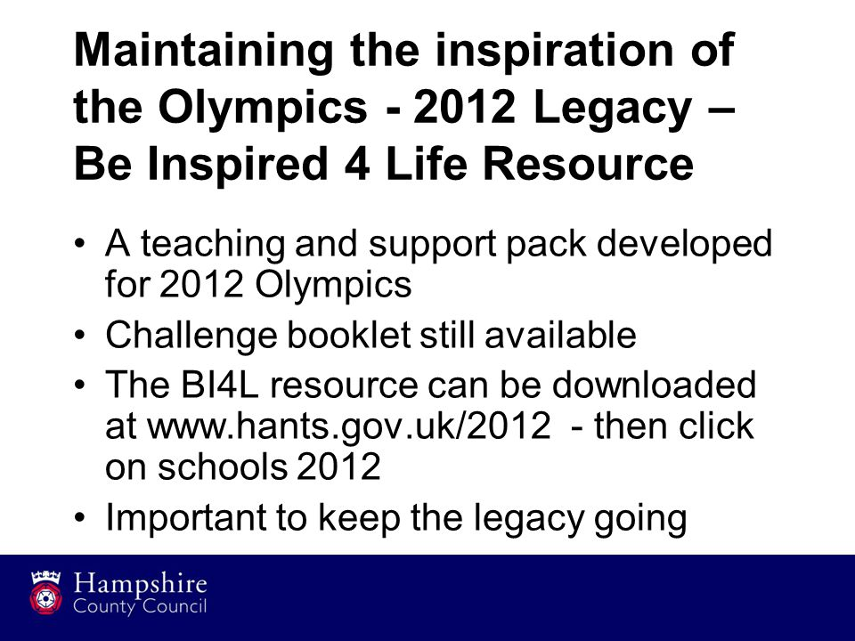 Maintaining the inspiration of the Olympics - 2012 Legacy – Be Inspired 4 Life Resource A teaching and support pack developed for 2012 Olympics Challe