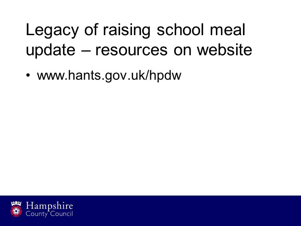 Legacy of raising school meal update – resources on website www.hants.gov.uk/hpdw