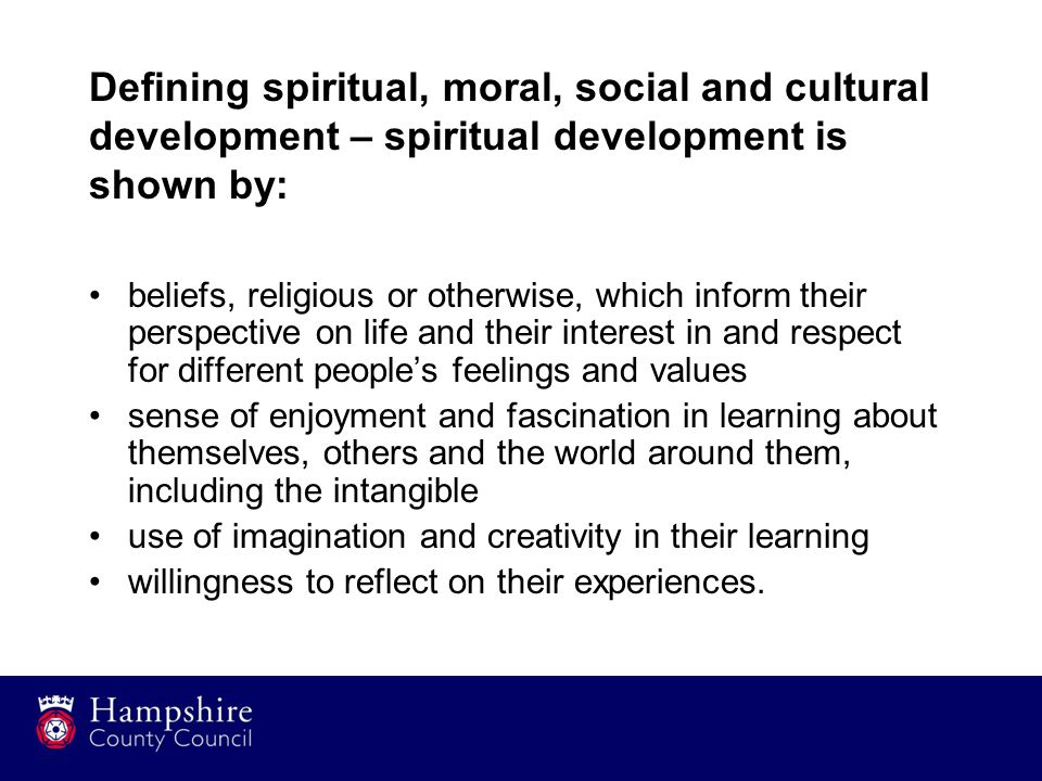 Defining spiritual, moral, social and cultural development – spiritual development is shown by: beliefs, religious or otherwise, which inform their perspective on life and their interest in and respect for different people's feelings and values sense of enjoyment and fascination in learning about themselves, others and the world around them, including the intangible use of imagination and creativity in their learning willingness to reflect on their experiences.