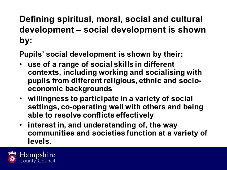 Defining spiritual, moral, social and cultural development – social development is shown by: Pupils' social development is shown by their: use of a range of social skills in different contexts, including working and socialising with pupils from different religious, ethnic and socio- economic backgrounds willingness to participate in a variety of social settings, co-operating well with others and being able to resolve conflicts effectively interest in, and understanding of, the way communities and societies function at a variety of levels.
