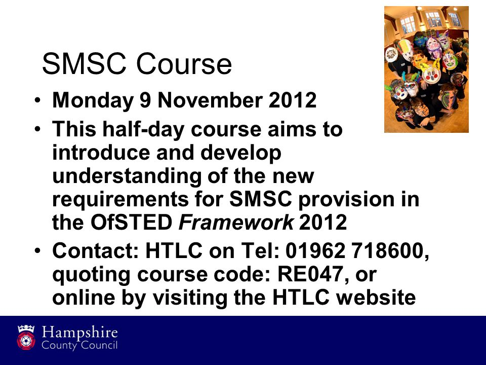 SMSC Course Monday 9 November 2012 This half-day course aims to introduce and develop understanding of the new requirements for SMSC provision in the OfSTED Framework 2012 Contact: HTLC on Tel: 01962 718600, quoting course code: RE047, or online by visiting the HTLC website