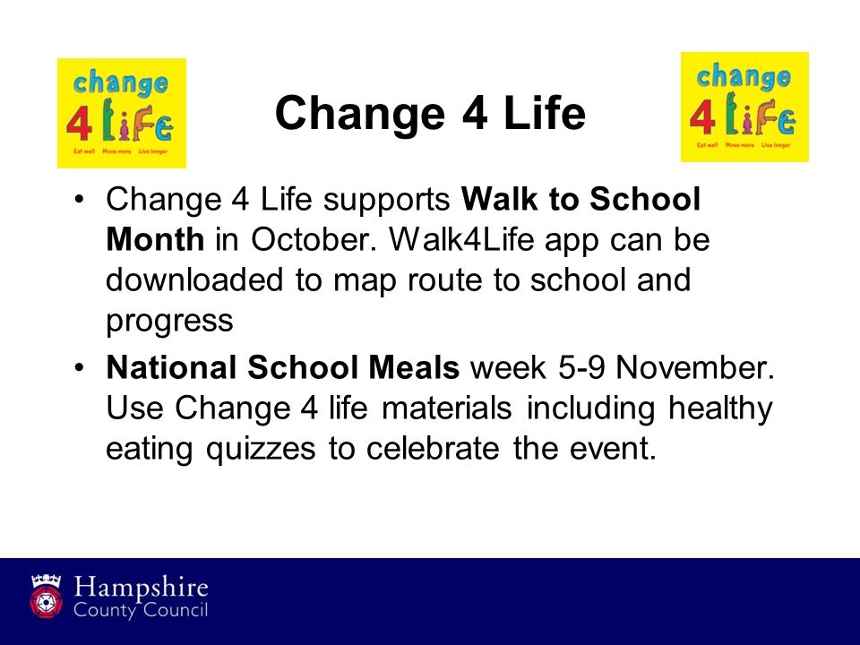 Change 4 Life Change 4 Life supports Walk to School Month in October. Walk4Life app can be downloaded to map route to school and progress National Sch