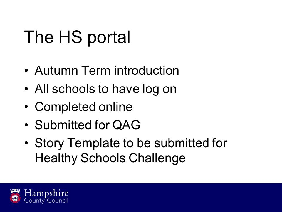 The HS portal Autumn Term introduction All schools to have log on Completed online Submitted for QAG Story Template to be submitted for Healthy Schools Challenge