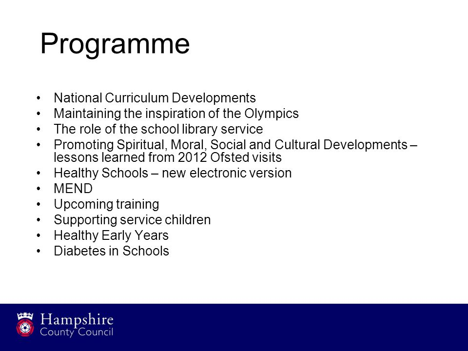Programme National Curriculum Developments Maintaining the inspiration of the Olympics The role of the school library service Promoting Spiritual, Moral, Social and Cultural Developments – lessons learned from 2012 Ofsted visits Healthy Schools – new electronic version MEND Upcoming training Supporting service children Healthy Early Years Diabetes in Schools