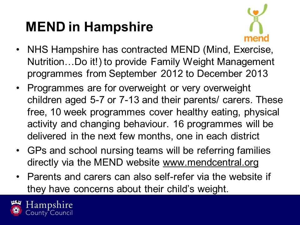 MEND in Hampshire NHS Hampshire has contracted MEND (Mind, Exercise, Nutrition…Do it!) to provide Family Weight Management programmes from September 2012 to December 2013 Programmes are for overweight or very overweight children aged 5-7 or 7-13 and their parents/ carers.