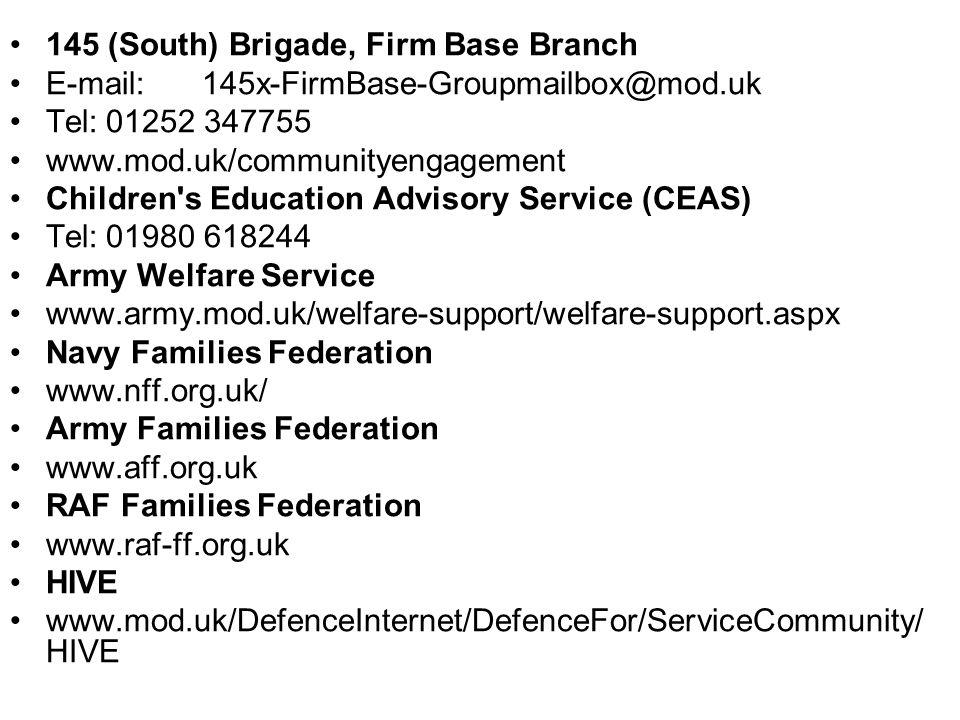 145 (South) Brigade, Firm Base Branch E-mail:145x-FirmBase-Groupmailbox@mod.uk Tel:01252 347755 www.mod.uk/communityengagement Children s Education Advisory Service (CEAS) Tel:01980 618244 Army Welfare Service www.army.mod.uk/welfare-support/welfare-support.aspx Navy Families Federation www.nff.org.uk/ Army Families Federation www.aff.org.uk RAF Families Federation www.raf-ff.org.uk HIVE www.mod.uk/DefenceInternet/DefenceFor/ServiceCommunity/ HIVE