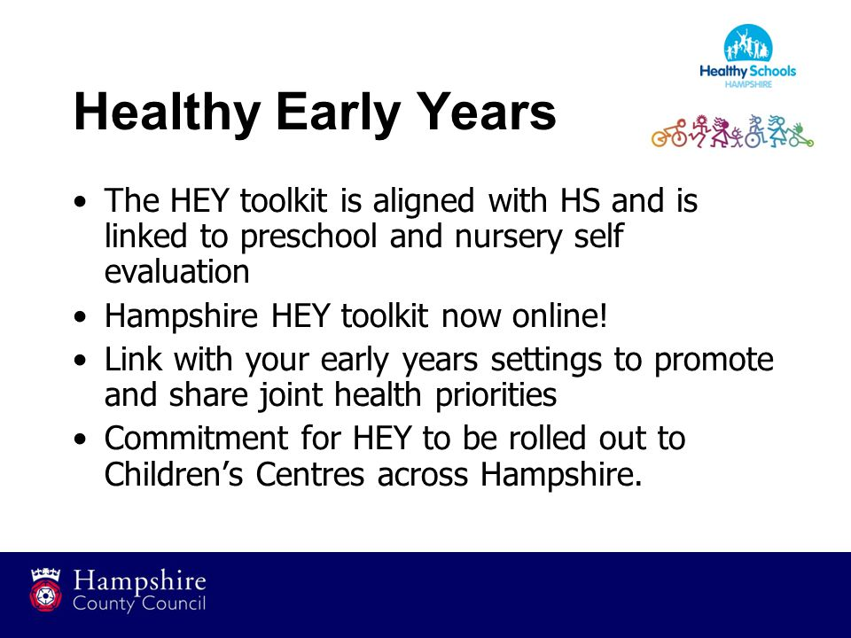 Healthy Early Years The HEY toolkit is aligned with HS and is linked to preschool and nursery self evaluation Hampshire HEY toolkit now online.