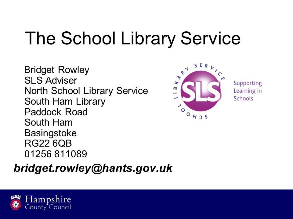 The School Library Service Bridget Rowley SLS Adviser North School Library Service South Ham Library Paddock Road South Ham Basingstoke RG22 6QB 01256 811089 bridget.rowley@hants.gov.uk