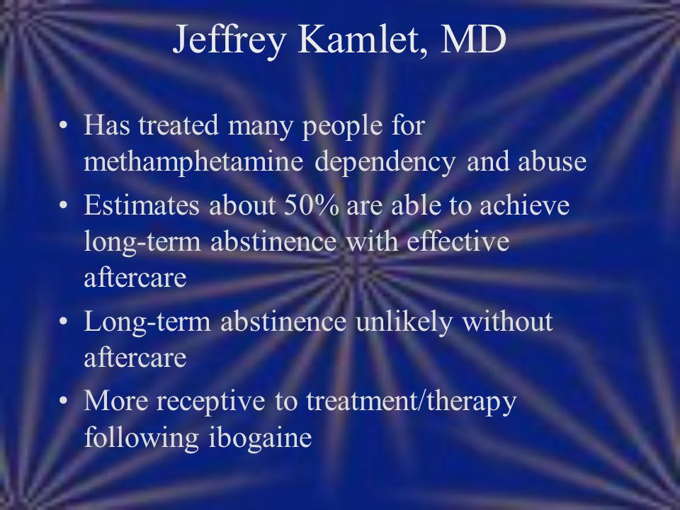 Jeffrey Kamlet, MD Has treated many people for methamphetamine dependency and abuse Estimates about 50% are able to achieve long-term abstinence with