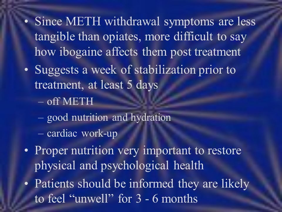 Since METH withdrawal symptoms are less tangible than opiates, more difficult to say how ibogaine affects them post treatment Suggests a week of stabi